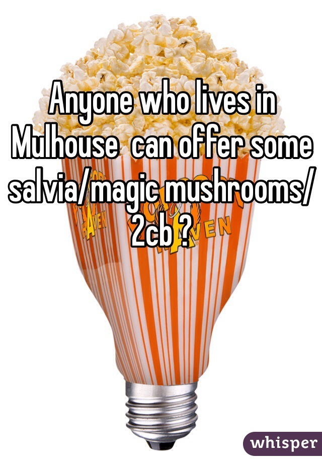 Anyone who lives in Mulhouse  can offer some salvia/magic mushrooms/ 2cb ?