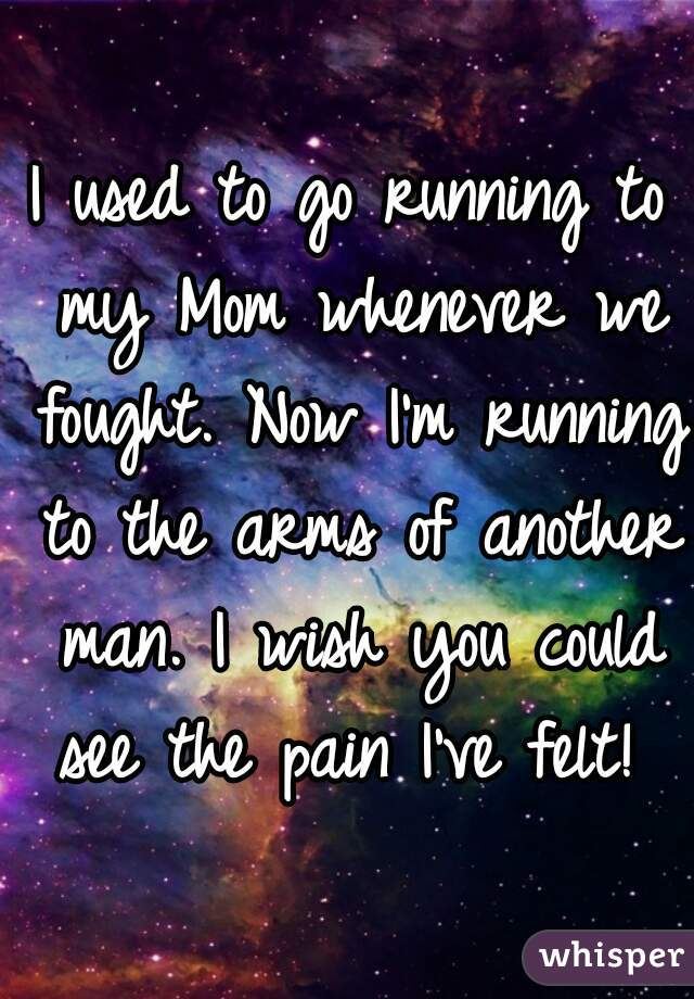 I used to go running to my Mom whenever we fought. Now I'm running to the arms of another man. I wish you could see the pain I've felt!