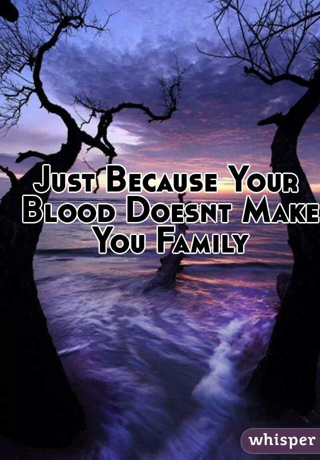 Just Because Your Blood Doesnt Make You Family