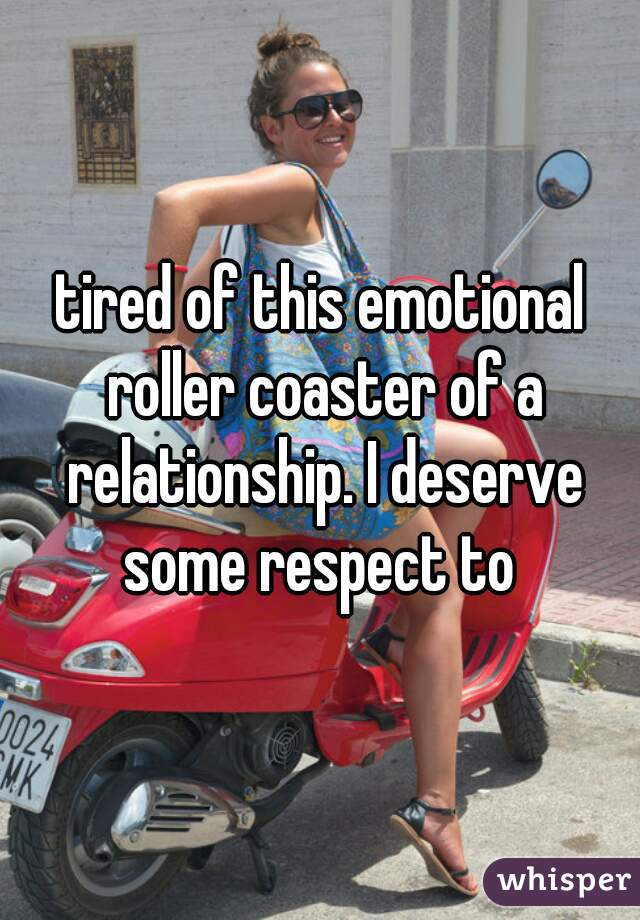 tired of this emotional roller coaster of a relationship. I deserve some respect to
