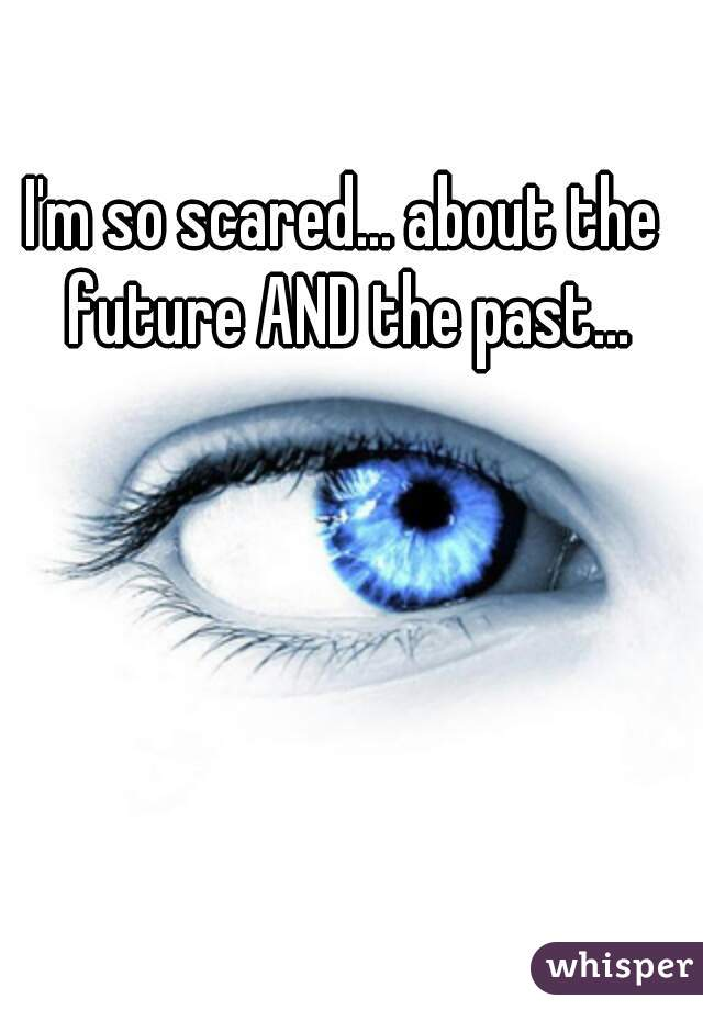 I'm so scared... about the future AND the past...