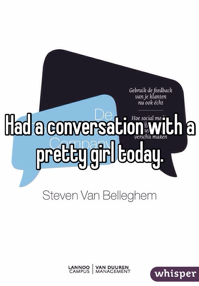 Had a conversation with a pretty girl today.