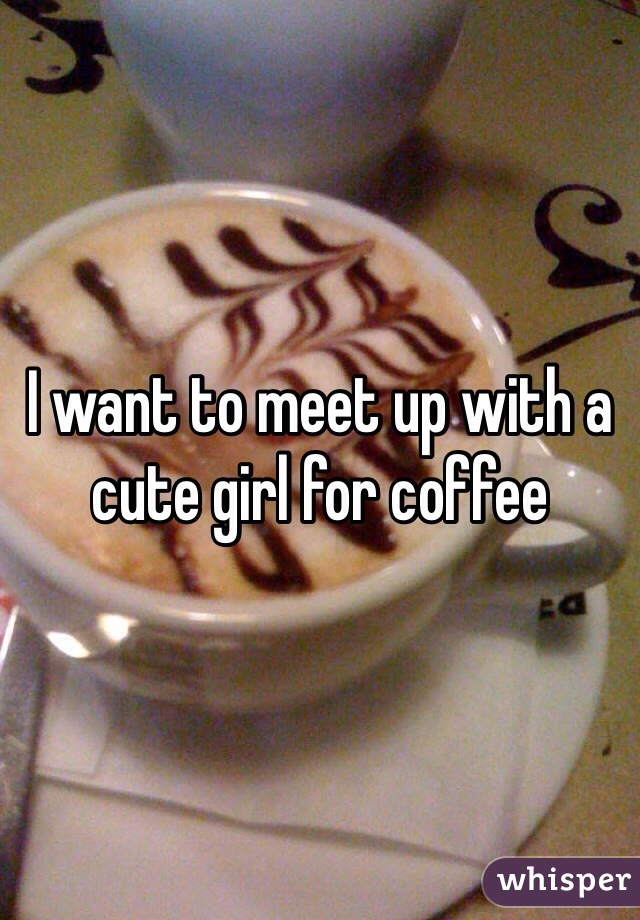 I want to meet up with a cute girl for coffee