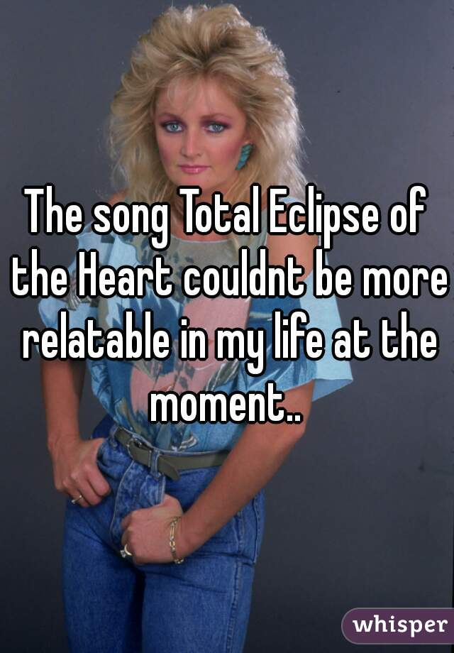 The song Total Eclipse of the Heart couldnt be more relatable in my life at the moment..