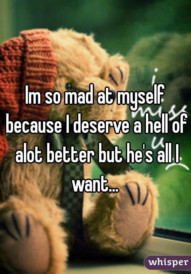 Im so mad at myself because I deserve a hell of alot better but he's all I want...