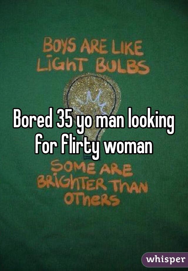 Bored 35 yo man looking for flirty woman