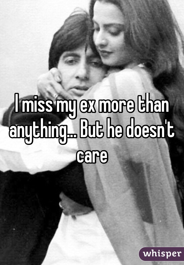 I miss my ex more than anything... But he doesn't care