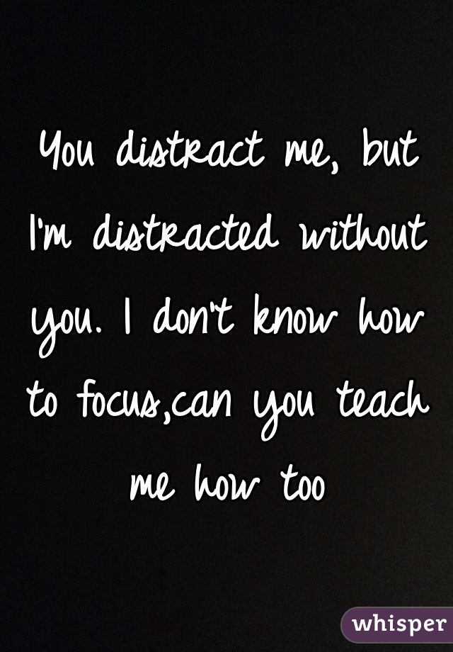 You distract me, but I'm distracted without you. I don't know how to focus,can you teach me how too