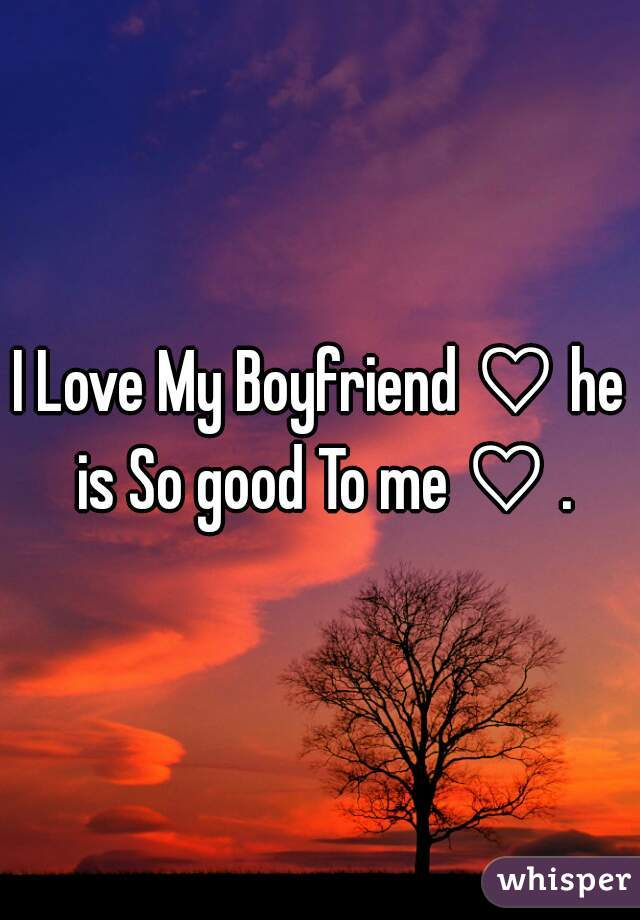 I Love My Boyfriend ♡ he is So good To me ♡ .