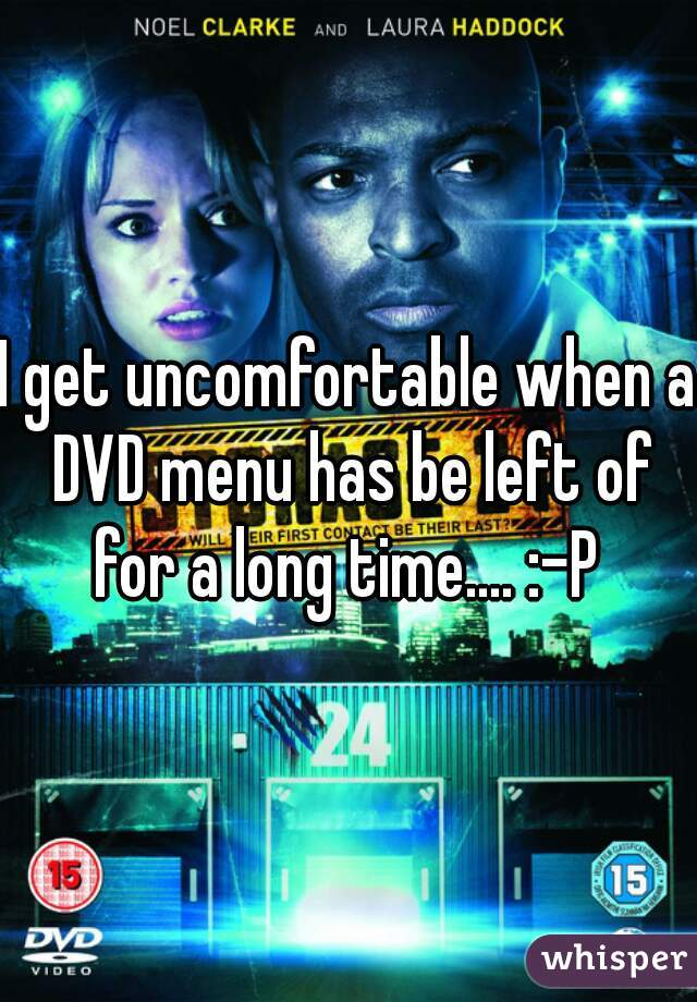 I get uncomfortable when a DVD menu has be left of for a long time.... :-P