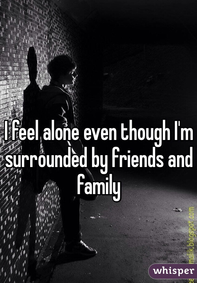 I feel alone even though I'm surrounded by friends and family