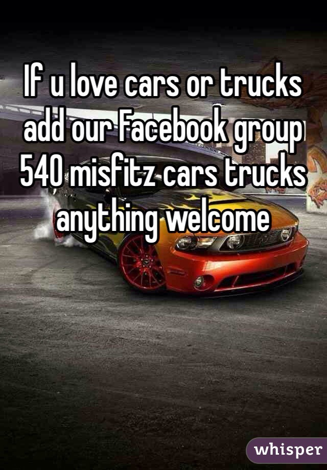If u love cars or trucks add our Facebook group 540 misfitz cars trucks anything welcome