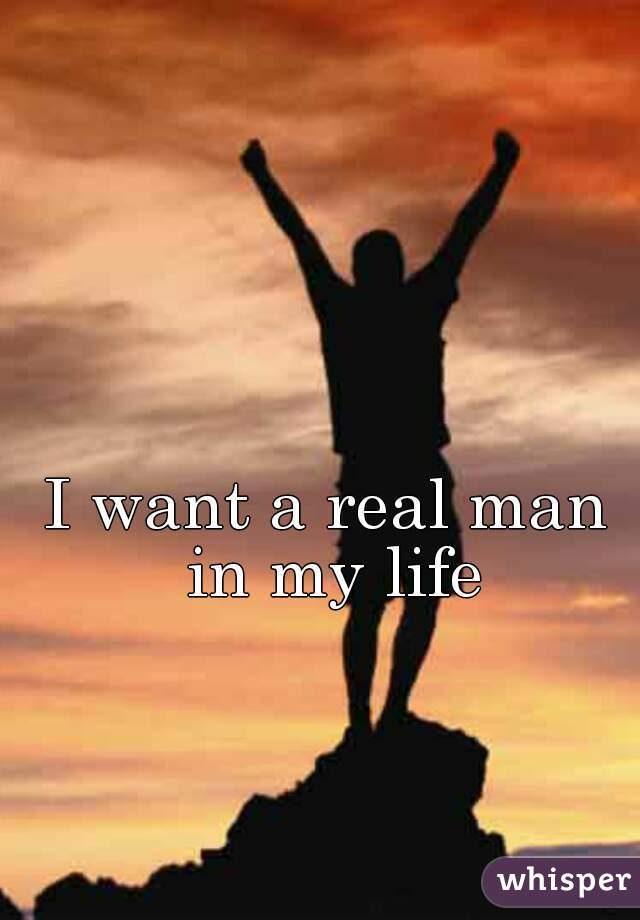 I want a real man in my life