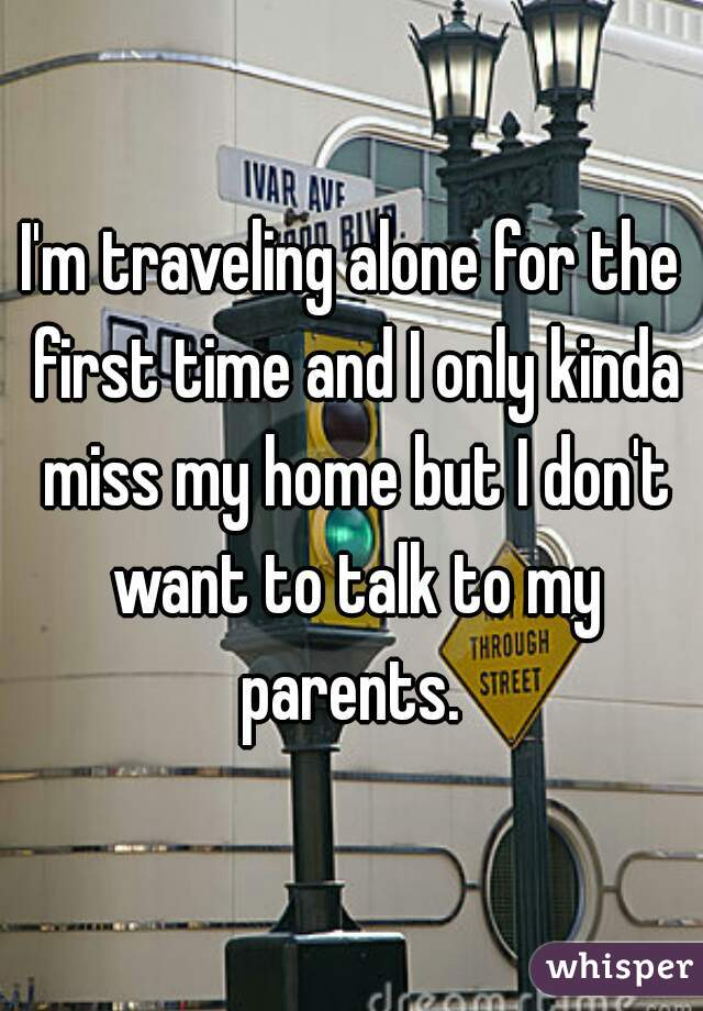 I'm traveling alone for the first time and I only kinda miss my home but I don't want to talk to my parents.