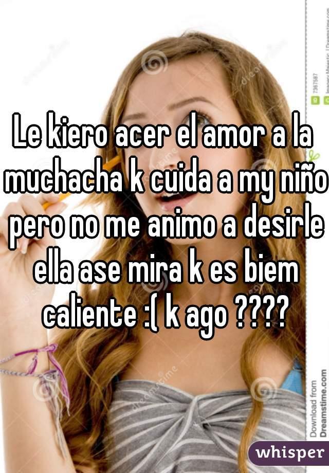 Le kiero acer el amor a la muchacha k cuida a my niño pero no me animo a desirle ella ase mira k es biem caliente :( k ago ????