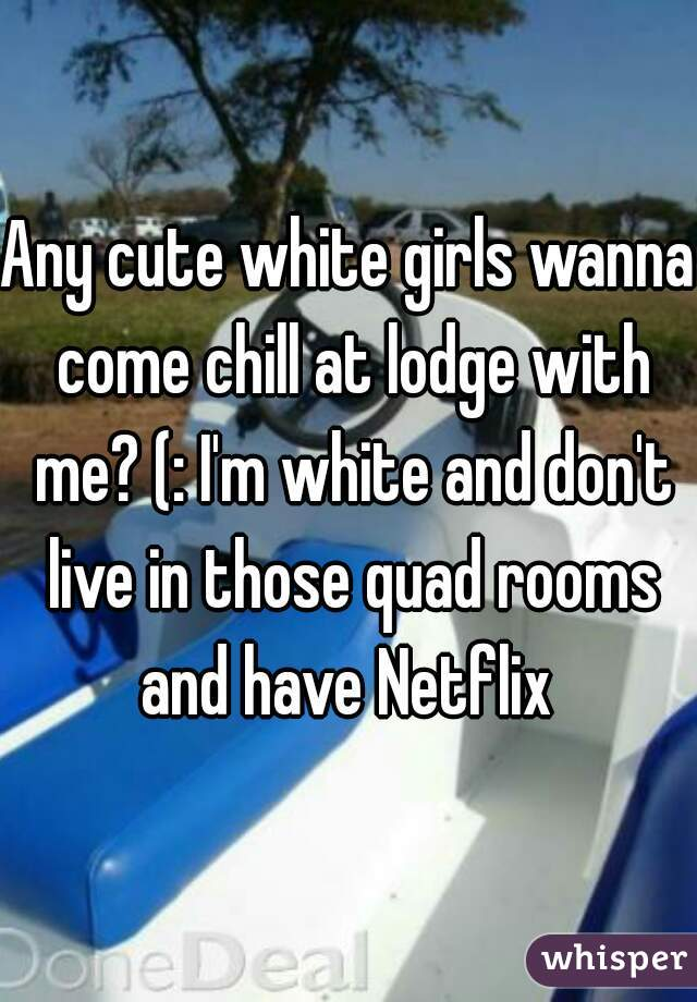 Any cute white girls wanna come chill at lodge with me? (: I'm white and don't live in those quad rooms and have Netflix