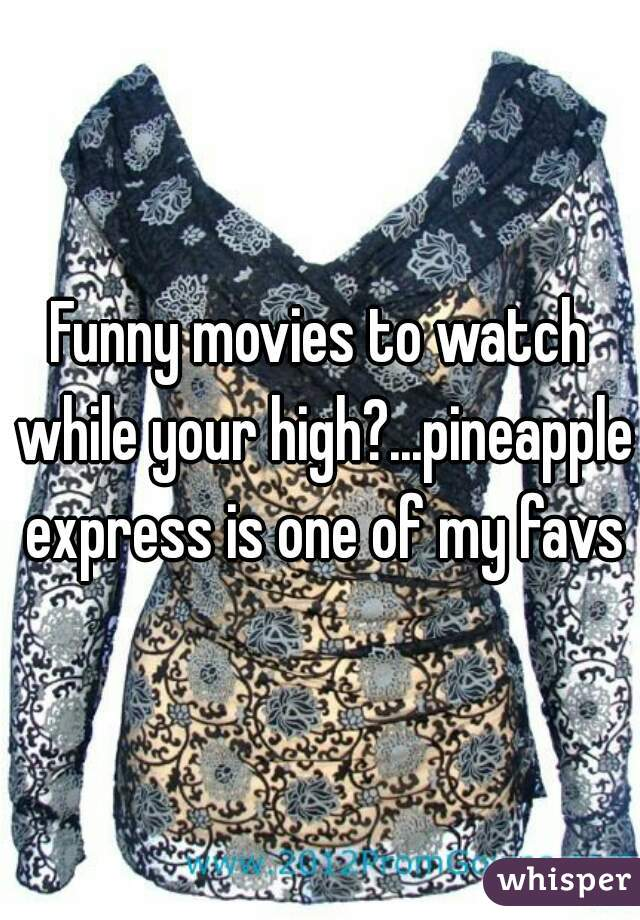 Funny movies to watch while your high?...pineapple express is one of my favs