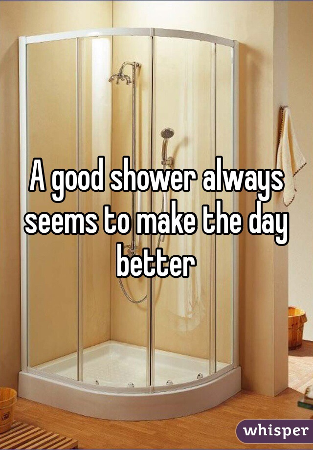 A good shower always seems to make the day better