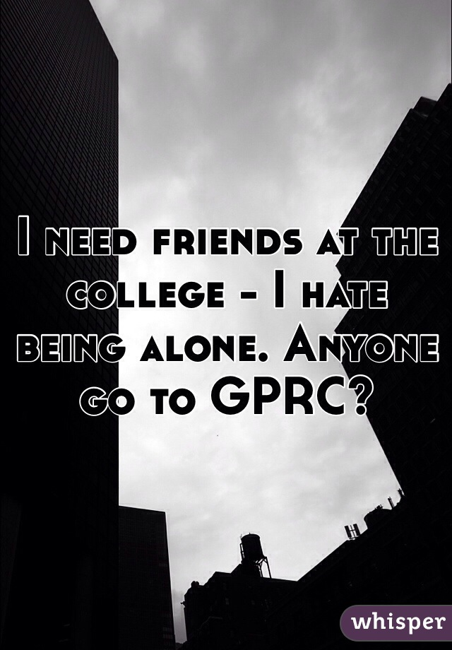 I need friends at the college - I hate being alone. Anyone go to GPRC?