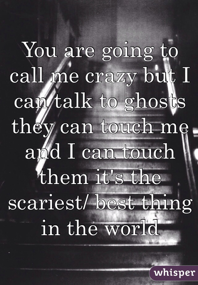 You are going to call me crazy but I can talk to ghosts they can touch me and I can touch them it's the scariest/ best thing in the world