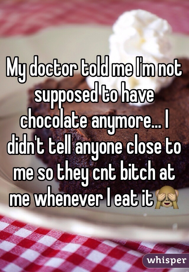 My doctor told me I'm not supposed to have chocolate anymore… I didn't tell anyone close to me so they cnt bitch at me whenever I eat it🙈