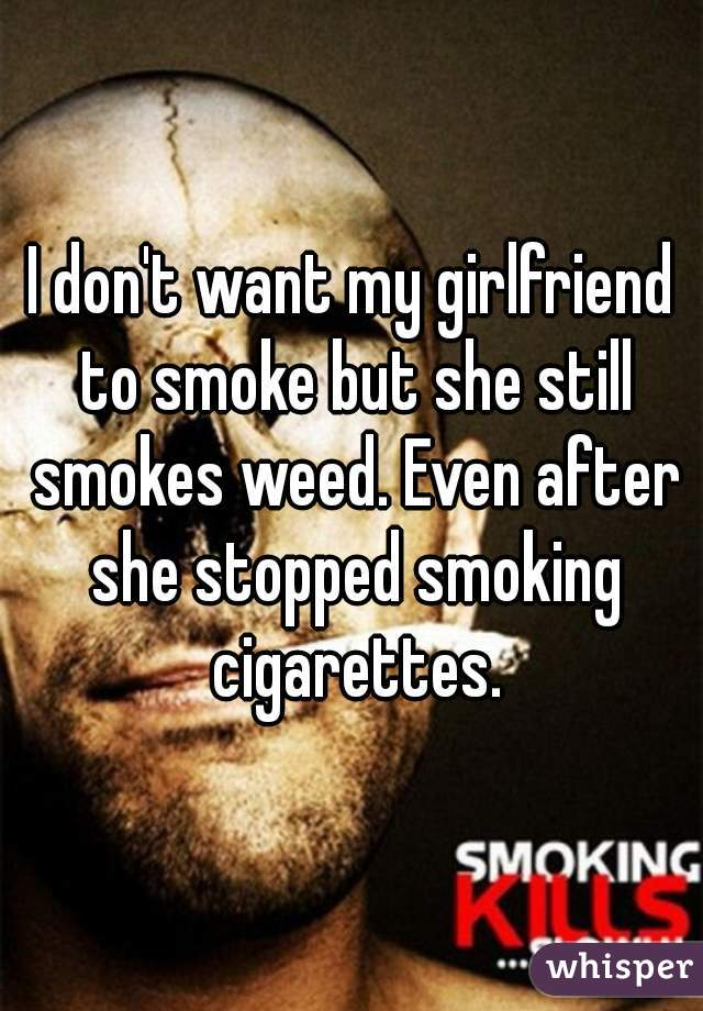 I don't want my girlfriend to smoke but she still smokes weed. Even after she stopped smoking cigarettes.