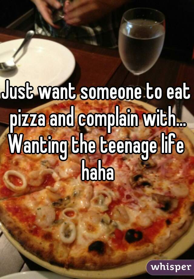 Just want someone to eat pizza and complain with...  Wanting the teenage life haha
