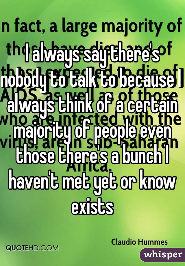 I always say there's nobody to talk to because I always think of a certain majority of people even those there's a bunch I haven't met yet or know exists