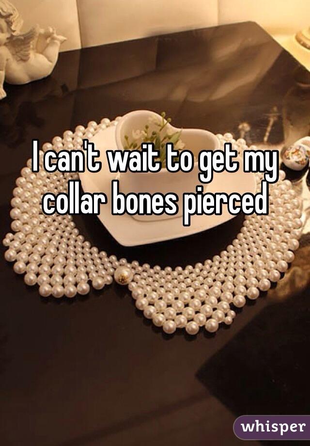 I can't wait to get my collar bones pierced