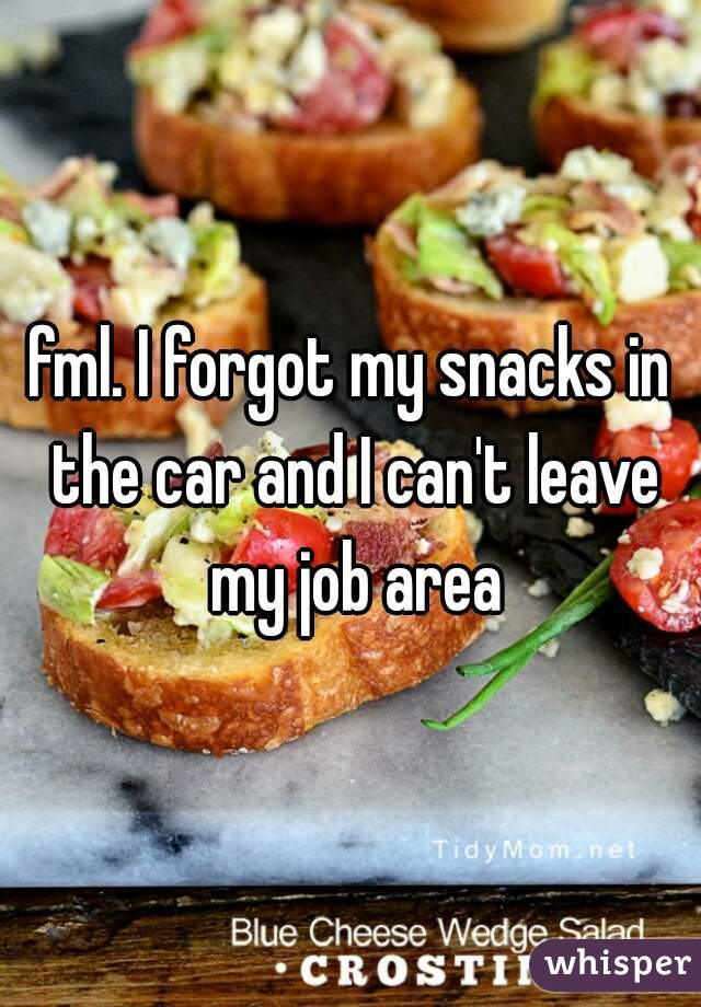 fml. I forgot my snacks in the car and I can't leave my job area