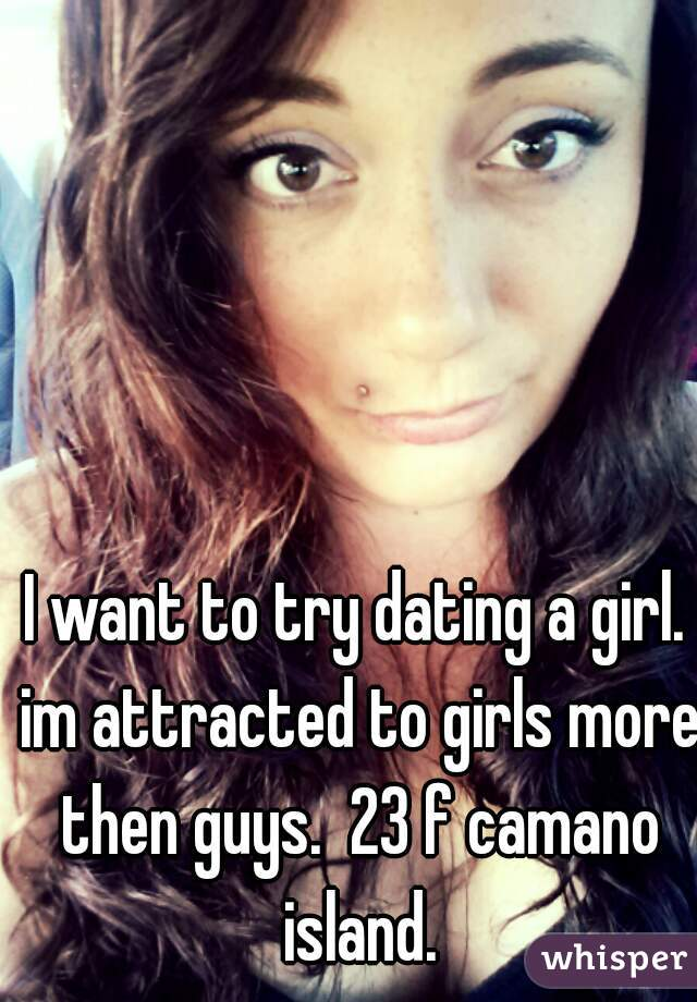 I want to try dating a girl. im attracted to girls more then guys.  23 f camano island.