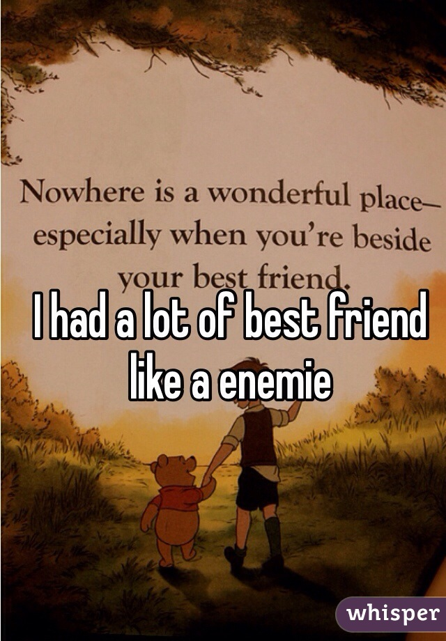 I had a lot of best friend like a enemie
