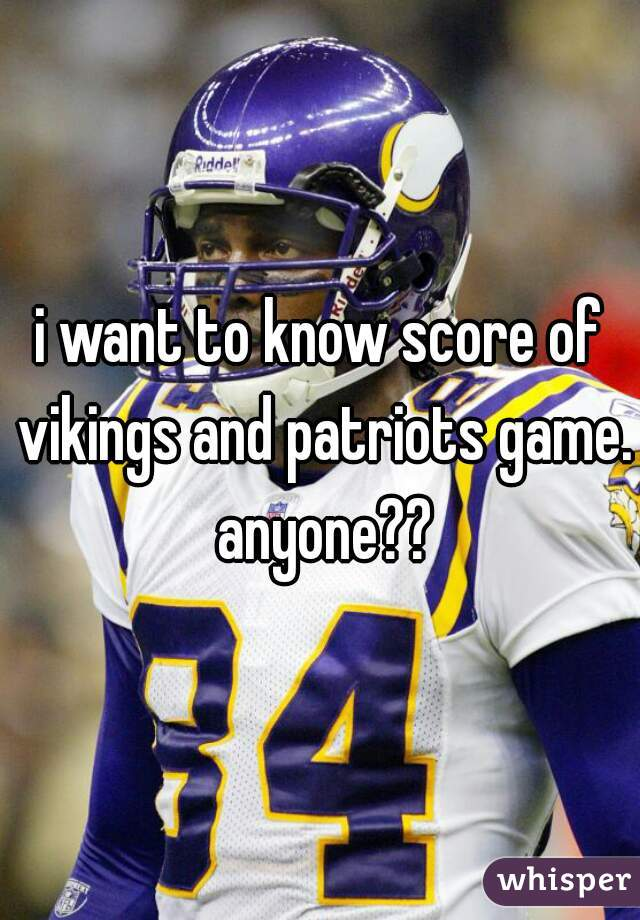 i want to know score of vikings and patriots game. anyone??