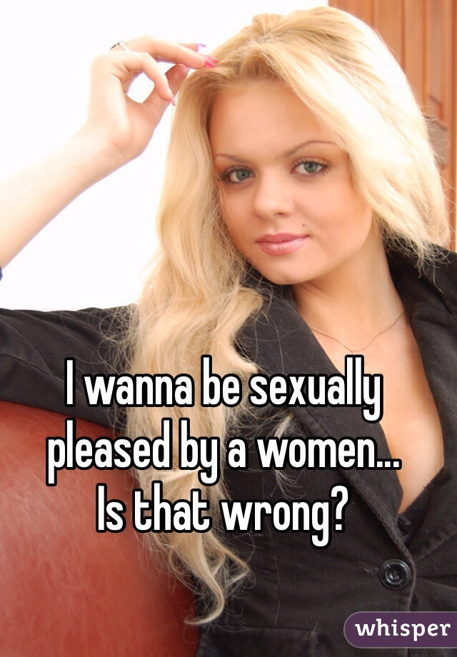 I wanna be sexually pleased by a women... Is that wrong?