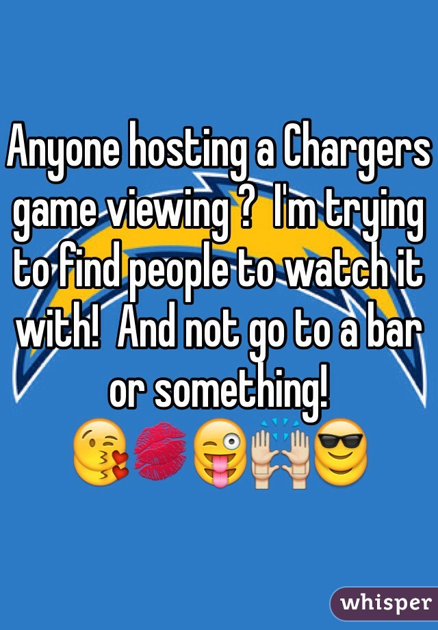 Anyone hosting a Chargers game viewing ?  I'm trying to find people to watch it with!  And not go to a bar or something! 😘💋😜🙌😎