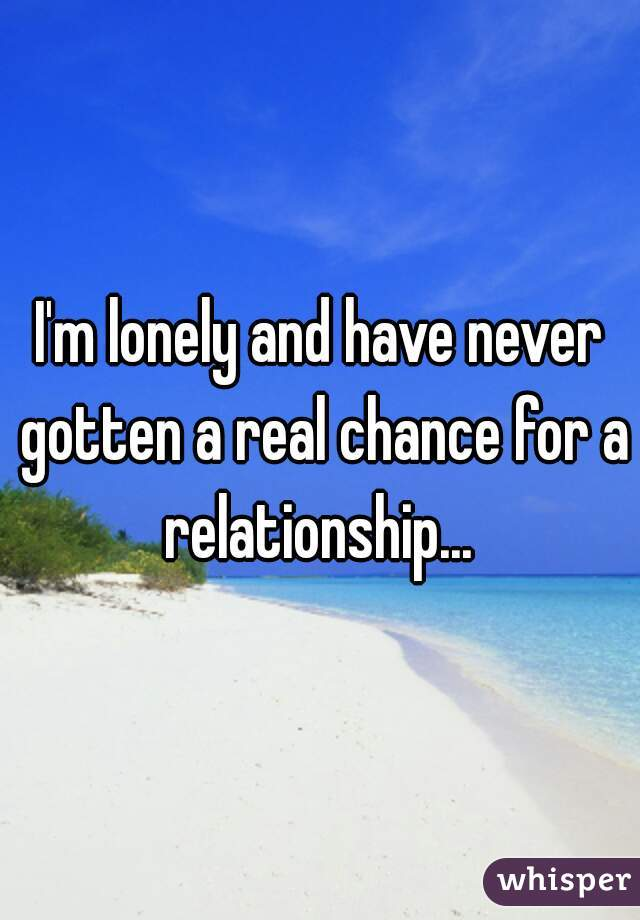 I'm lonely and have never gotten a real chance for a relationship...