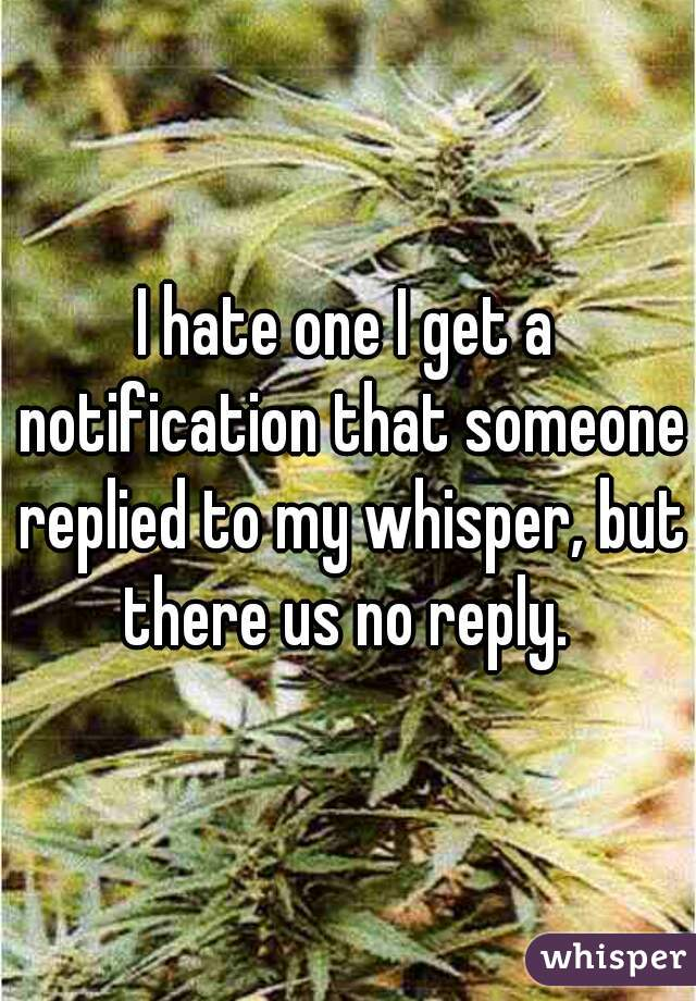 I hate one I get a notification that someone replied to my whisper, but there us no reply.
