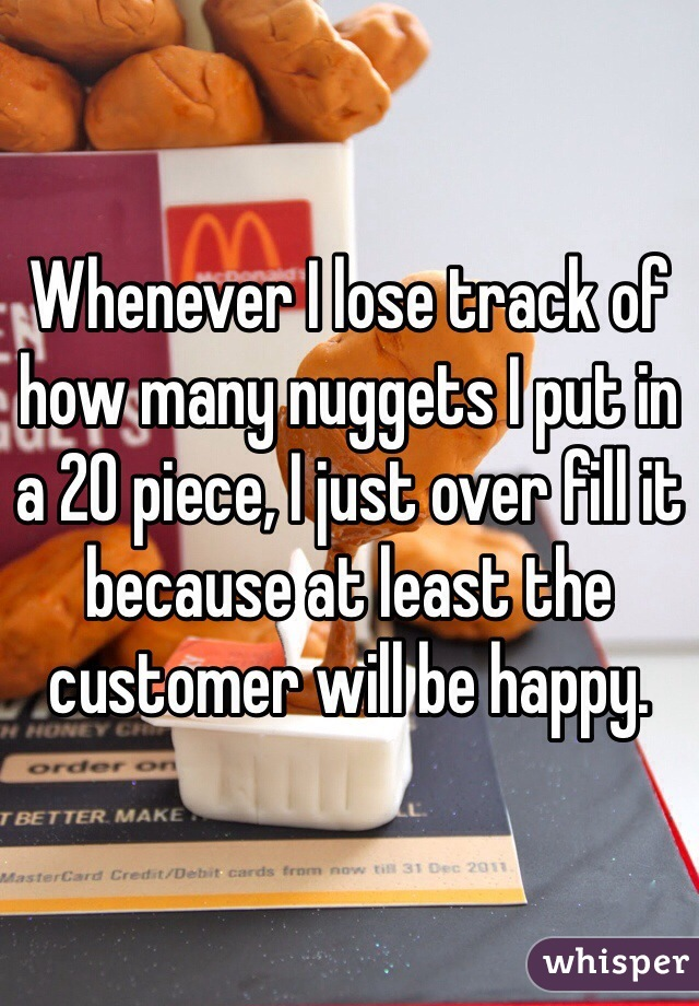 Whenever I lose track of how many nuggets I put in a 20 piece, I just over fill it because at least the customer will be happy.