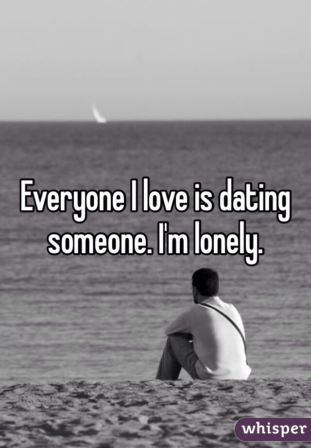 Everyone I love is dating someone. I'm lonely.