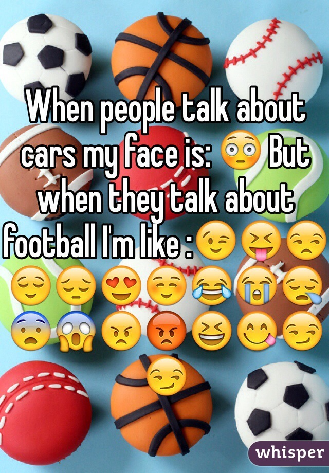 When people talk about cars my face is: 😳 But when they talk about football I'm like :😉😝😒😌😔😍☺️😂😭😪😨😱😠😡😆😋😏😏