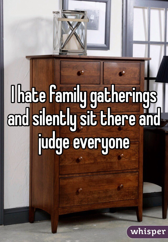 I hate family gatherings and silently sit there and judge everyone