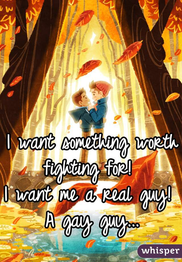 I want something worth fighting for!   I want me a real guy!  A gay guy...