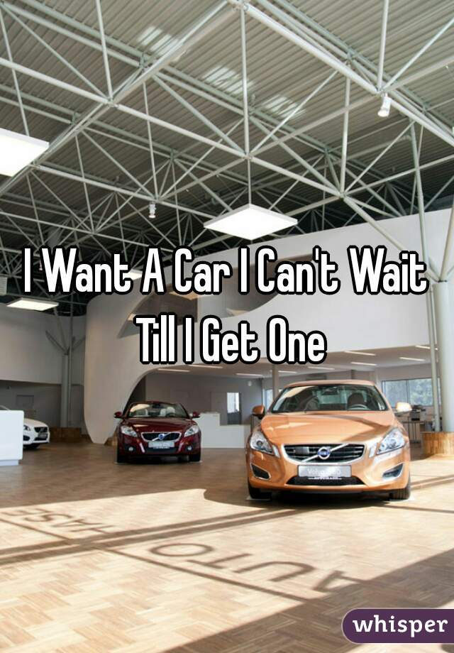 I Want A Car I Can't Wait Till I Get One