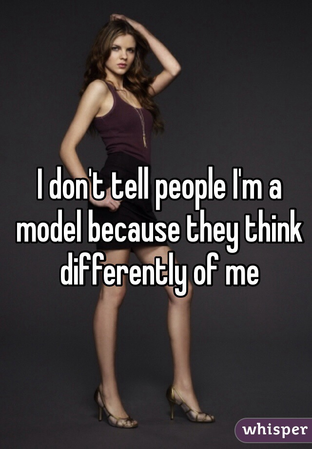 I don't tell people I'm a model because they think differently of me
