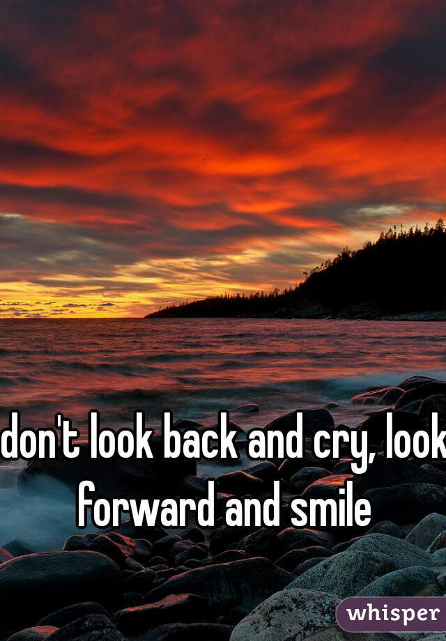 don't look back and cry, look forward and smile