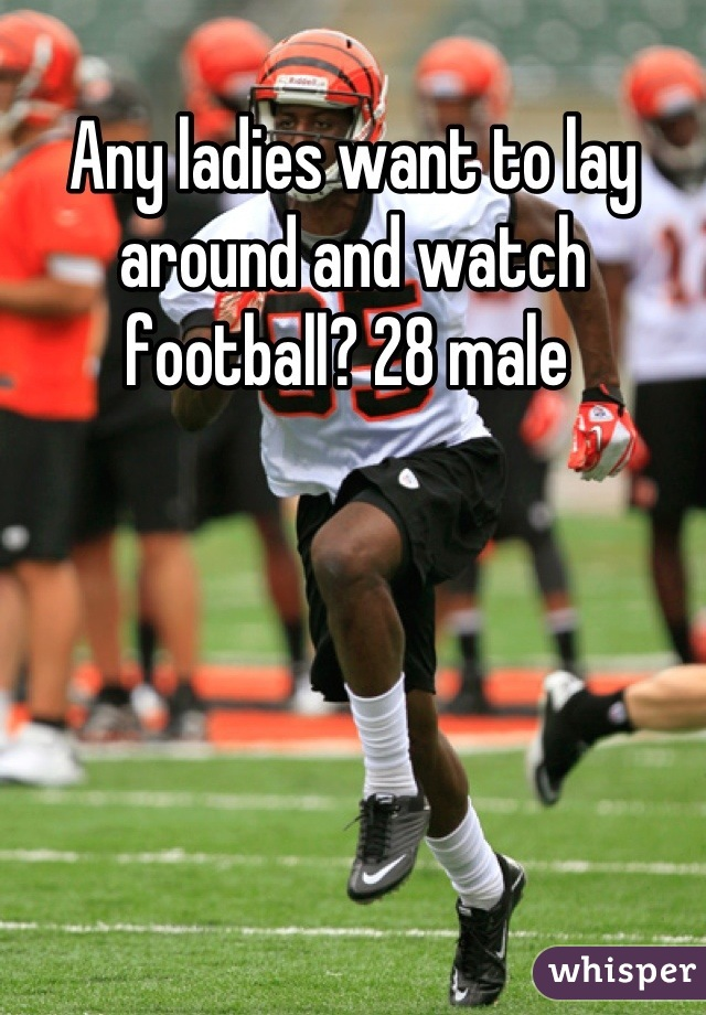 Any ladies want to lay around and watch football? 28 male