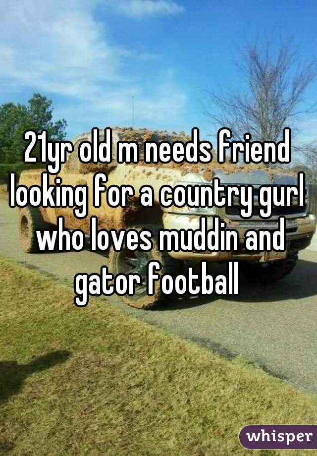 21yr old m needs friend looking for a country gurl who loves muddin and gator football