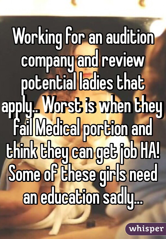 Working for an audition company and review potential ladies that apply.. Worst is when they fail Medical portion and think they can get job HA! Some of these girls need an education sadly...