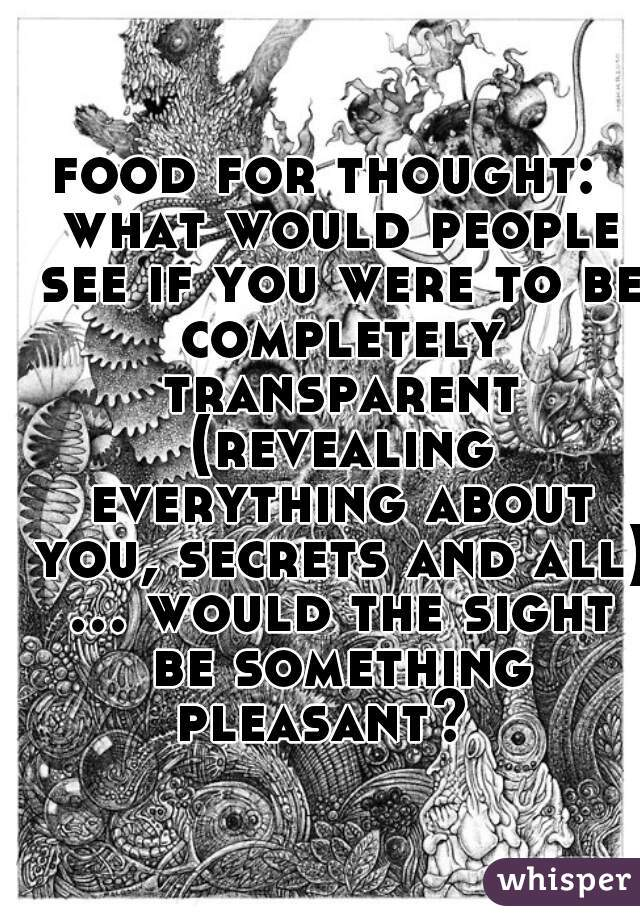 food for thought:  what would people see if you were to be completely transparent (revealing everything about you, secrets and all) ... would the sight be something pleasant?