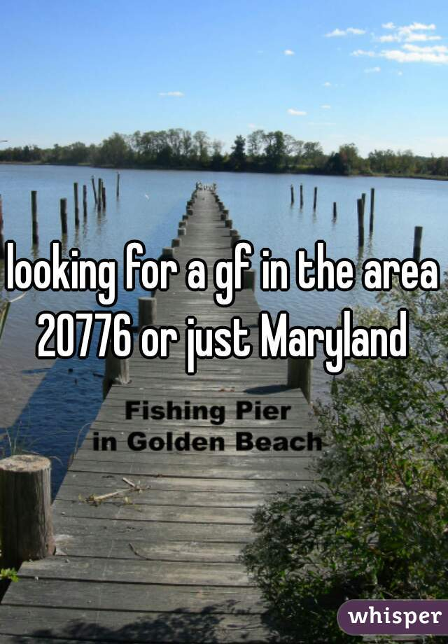 looking for a gf in the area 20776 or just Maryland
